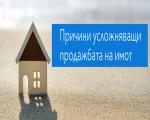 Причини усложняващи продажбата на имот